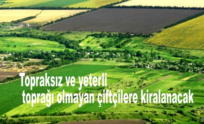 Topraksız ve yeterli toprağı olmayan çiftçilere kiralanacak