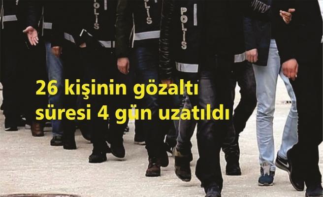 26 kişinin gözaltı süresi 4 gün uzatıldı