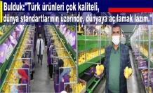 """Bulduk:""""Türk ürünleri çok kaliteli, dünya standartlarının üzerinde, dünyaya açılamak lazım."""""""