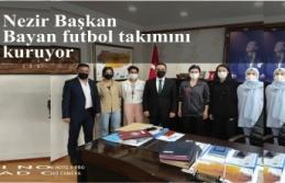 Nezir Başkan Bayan futbol takımını kuruyor