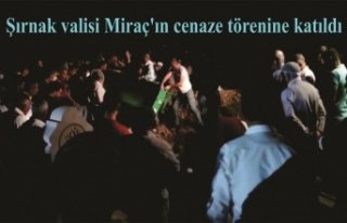 Şırnak valisi Miraç'ın cenaze törenine katıldı