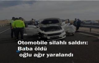 Otomobile silahlı saldırı: Baba öldü, oğlu ağır...