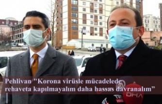 """Pehlivan """"Korona virüsle mücadelede rehaveta kapılmayalım daha hassas davranalım"""""""