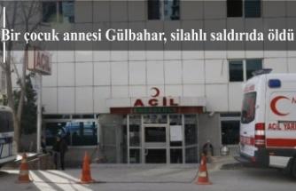 Bir çocuk annesi Gülbahar, silahlı saldırıda öldü